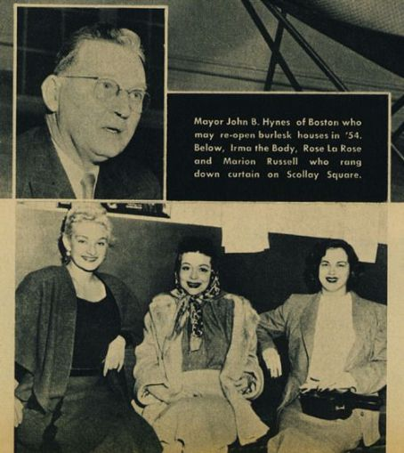 Mary Goodneighbor Mayor John B. Hynes of boston who may re-open burlesk houses in '54.  Below, Irma the body, Rose La Rose and Marion Russell who rang down the curtain on Scollay Square
